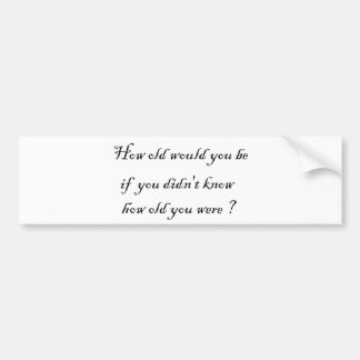 How old would you be if you didn't know?-Stickers Bumper Sticker
