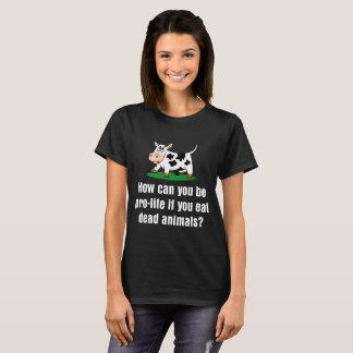How Pro Life If You Eat Dead Animals Vegan T-Shirt