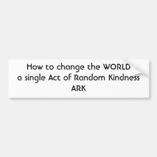 How to change the WORLDa single Act of Random K... Car Bumper Sticker
