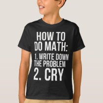 How To Do Math Write Down The Problem Cry T-Shirt