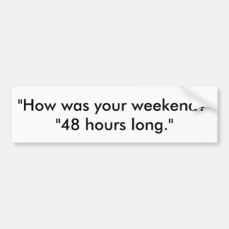 how was your weekend 48 hours long bumper sticker