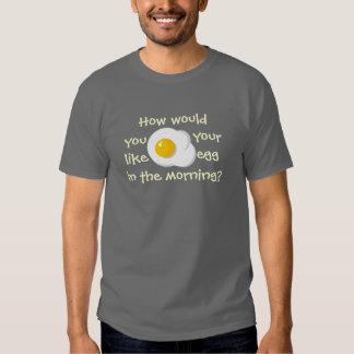 How would you like your egg? tshirts