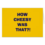HOWCHEESYWAS THAT?! GREETING CARD