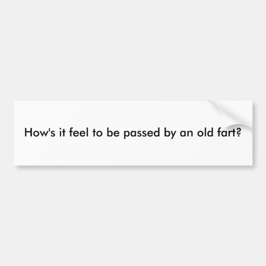 How's it feel to be passed by an old fart? bumper sticker