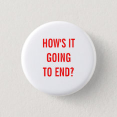 How's It Going To End? Button at Zazzle