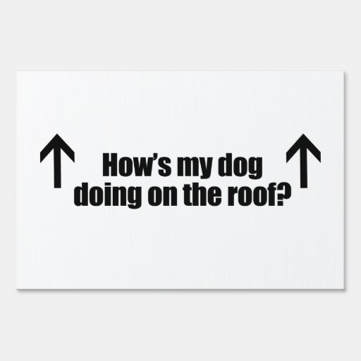 HOW'S MY DOG DOING ON THE ROOF.png Sign
