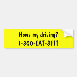 Hows my driving? 1-800-EAT-SHIT Car Bumper Sticker