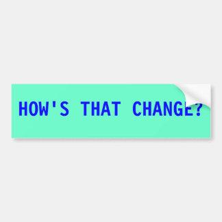 HOW'S THAT CHANGE? BUMPER STICKER