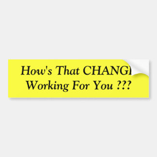 How's That CHANGE Working For You ??? Bumper Sticker