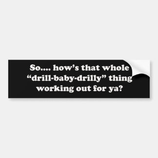 How's that drill baby drilly thing working for ya? car bumper sticker