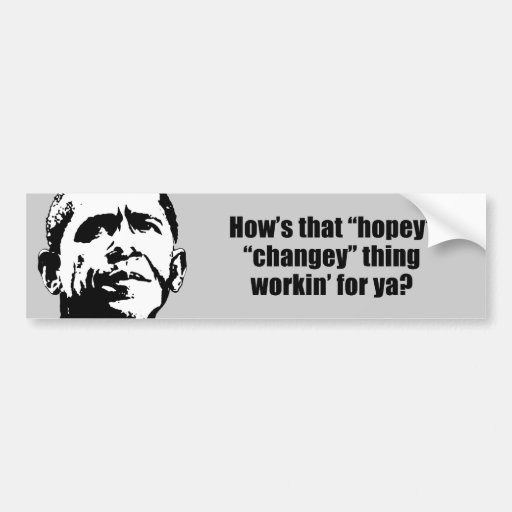 How's that hopey changey thing workin' for ya bumper stickers