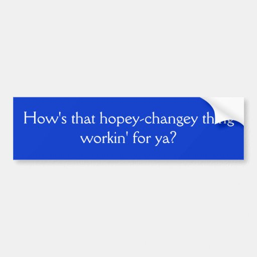 How's that hopey-changey thing workin' for ya? bumper sticker