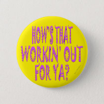 Hows That Workin Out.For Ya? Button
