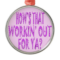 Hows That Workin Out.For Ya? Metal Ornament