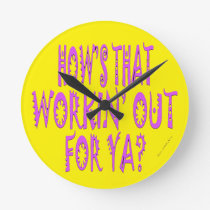 Hows That Workin Out.For Ya? Round Clock