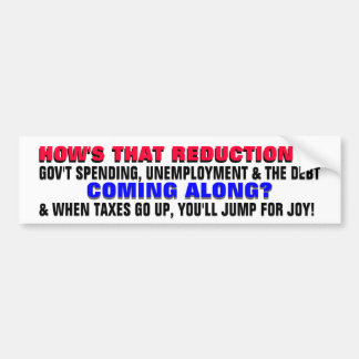 HOW'S THE REDUCTION IN DEBT & UNEMPLOYMENT COMING? CAR BUMPER STICKER