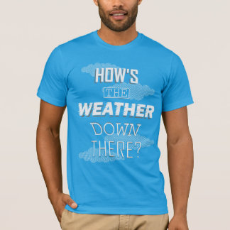 How's the Weather Down There? T-Shirt