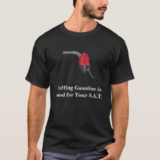 Huffing Gasoline is Good for Your S.A.T. Score T-Shirt