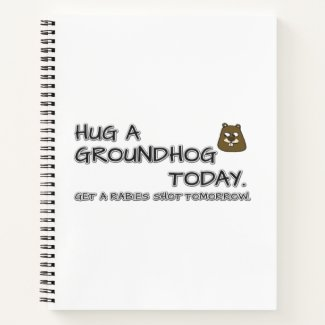 Hug a groundhog today. Get a rabies shot tomorrow. Notebook