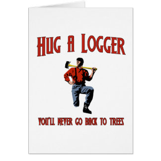 Hug A Logger You ll Never Go Back To Trees Greeting Card