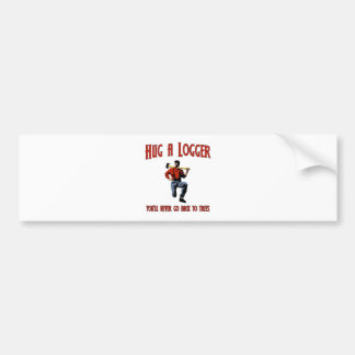 Hug A Logger.  You'll Never Go Back To Trees. Bumper Sticker