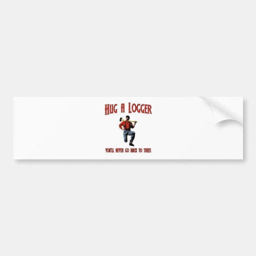 Hug A Logger.  You'll Never Go Back To Trees. Bumper Sticker