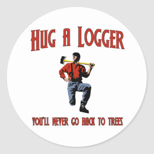 67792181 Hug A Logger. You'll Never Go Back To Trees. Classic Round Sticker