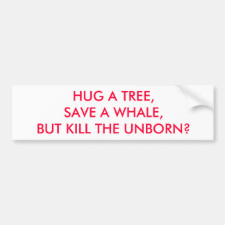 HUG A TREE, SAVE A WHALE, BUT KILL THE UNBORN? BUMPER STICKER