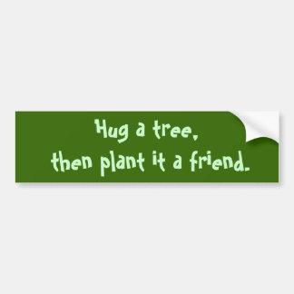 Hug a tree,  then plant it a friend. bumper sticker