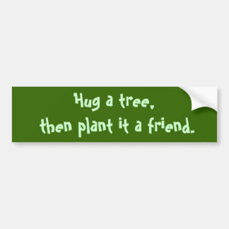 Hug a tree,  then plant it a friend. car bumper sticker