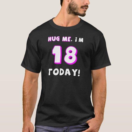 Hug me, I'm 18 today! T-Shirt
