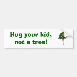 Hug your kid,        not a tree! bumper sticker