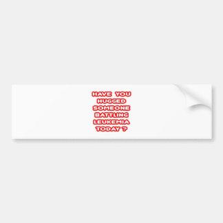 Hugged Someone Battling Leukemia Today? Bumper Sticker