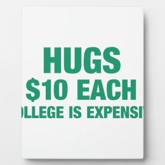 Hugs $10 each - College is expensive Plaque