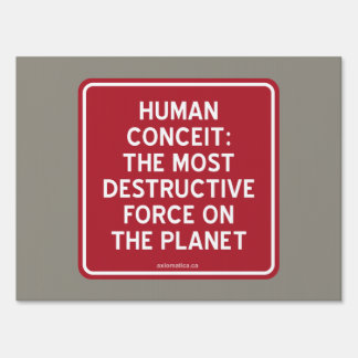 HUMAN CONCEIT: MOST DESTRUCTIVE FORCE ON PLANET SIGN