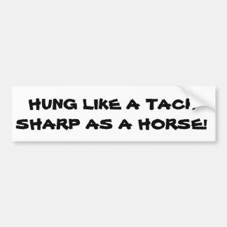 Hung like a tack, sharp as a horse bumper sticker