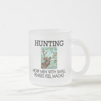 Hunting. How men with small penises feel macho. 10 Oz Frosted Glass Coffee Mug