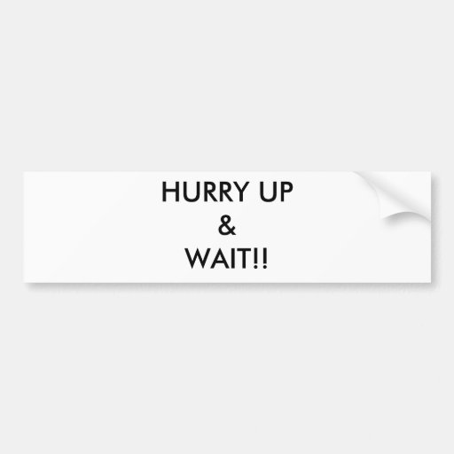 HURRY UP& WAIT!! BUMPER STICKERS