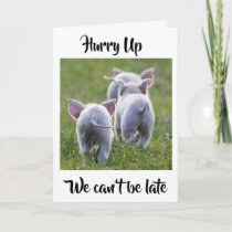 **HURRY UP WE CAN'T BE LATE** PIGGY BIRTHDAY WISH CARD