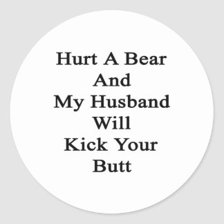 Hurt A Bear And My Husband Will Kick Your Butt Classic Round Sticker