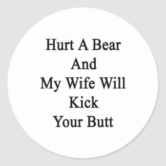 Hurt A Bear And My Wife Will Kick Your Butt Classic Round Sticker