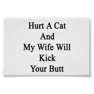 Hurt A Cat And My Wife Will Kick Your Butt Print