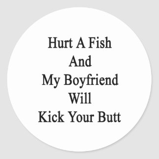 Hurt A Fish And My Boyfriend Will Kick Your Butt Classic Round Sticker