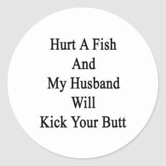 Hurt A Fish And My Husband Will Kick Your Butt Classic Round Sticker