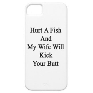 Hurt A Fish And My Wife Will Kick Your Butt iPhone 5 Cases