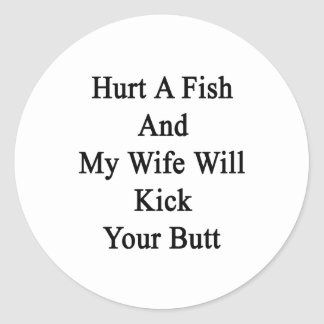 Hurt A Fish And My Wife Will Kick Your Butt Classic Round Sticker