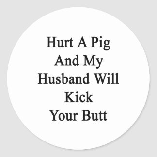 Hurt A Pig And My Husband Will Kick Your Butt Classic Round Sticker