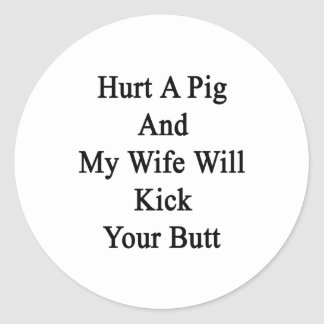 Hurt A Pig And My Wife Will Kick Your Butt Classic Round Sticker