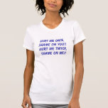 Hurt me once, shame on you!! Hurt me twice, sha... Tshirts