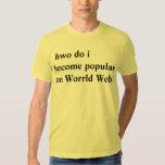hwo do i become popular on Worrld Web? Tshirts